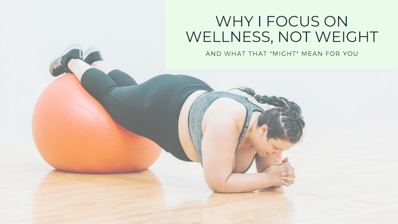 Why I Focus on Wellness, Not Weight and What that *Might* Mean for You