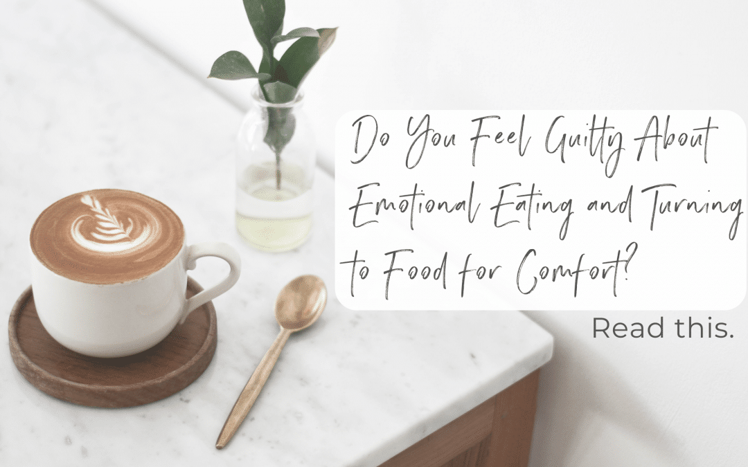 Do You Feel Guilty About Emotional Eating and Turning to Food for Comfort? Read This.