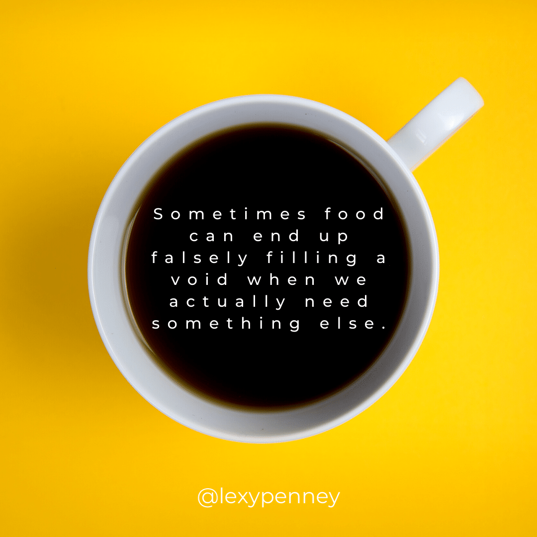 Sometimes food can end up falsely filling a void when we actually need something else